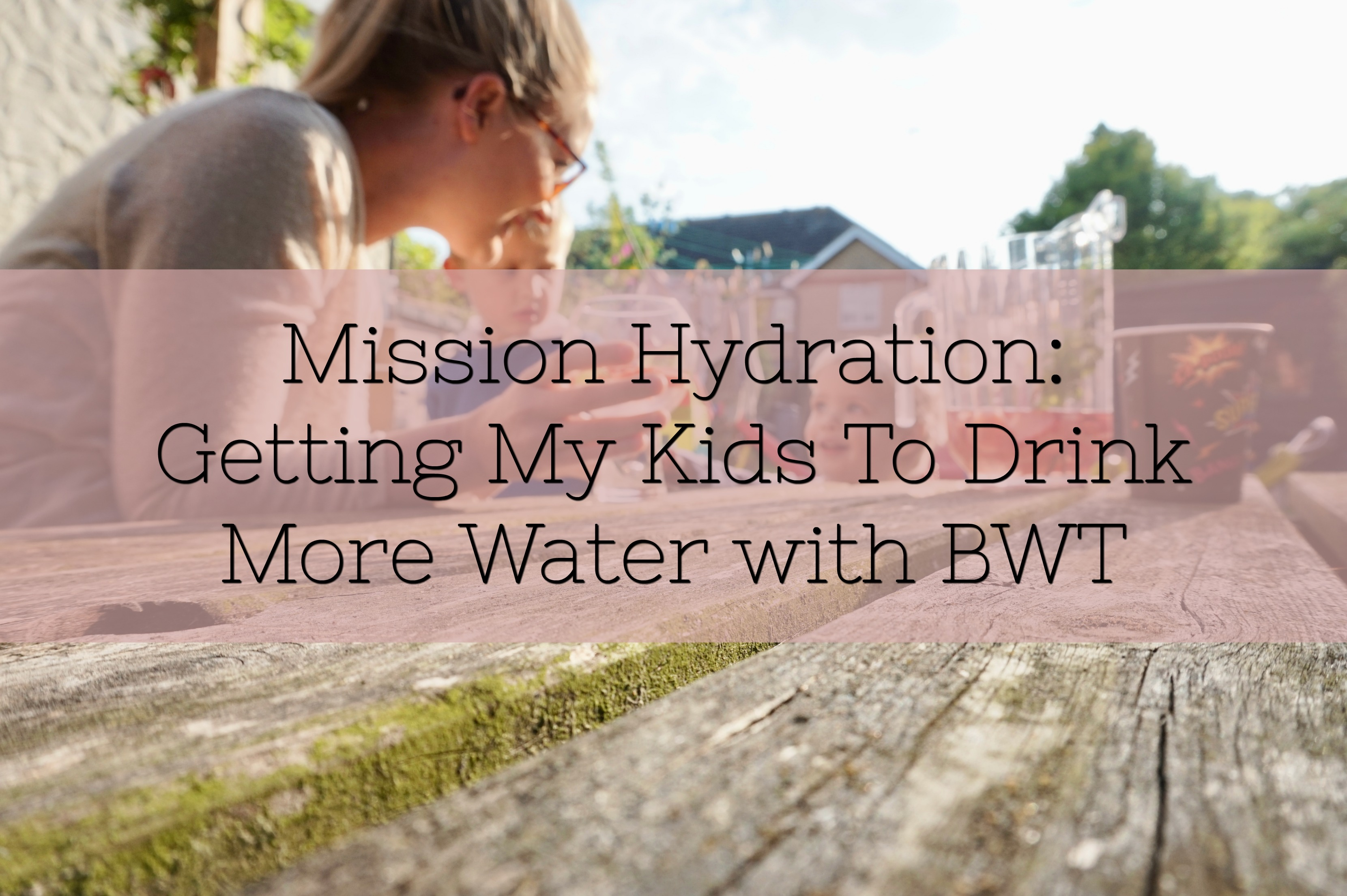 Mission Hydration: Getting My Kids To Drink More Water with BWT
