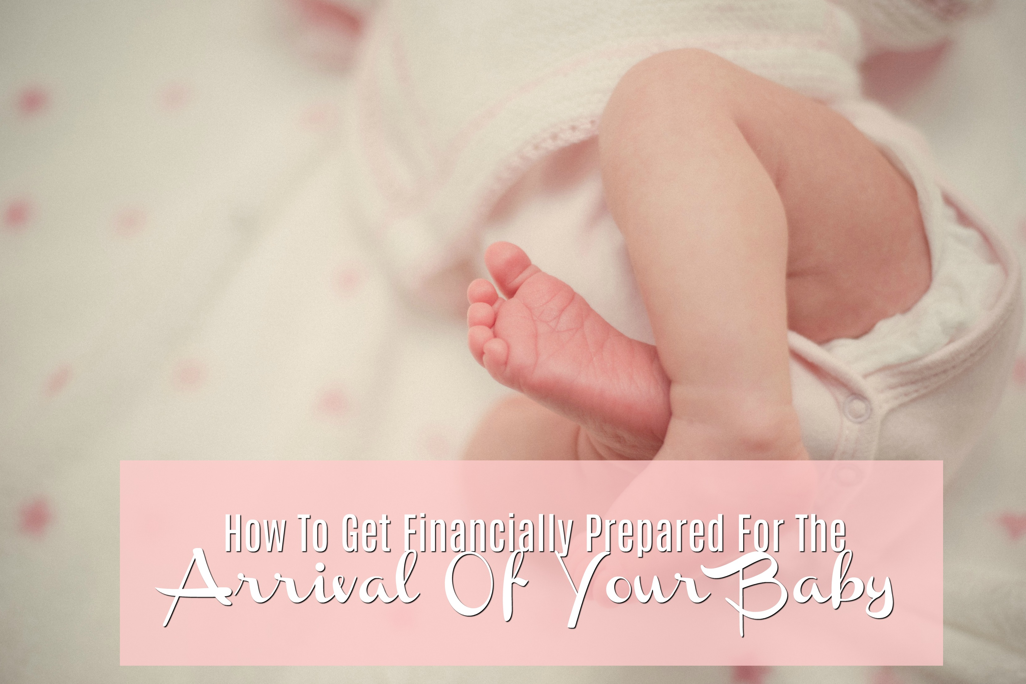 How To Get Financially Prepared For The Arrival Of Your Baby
