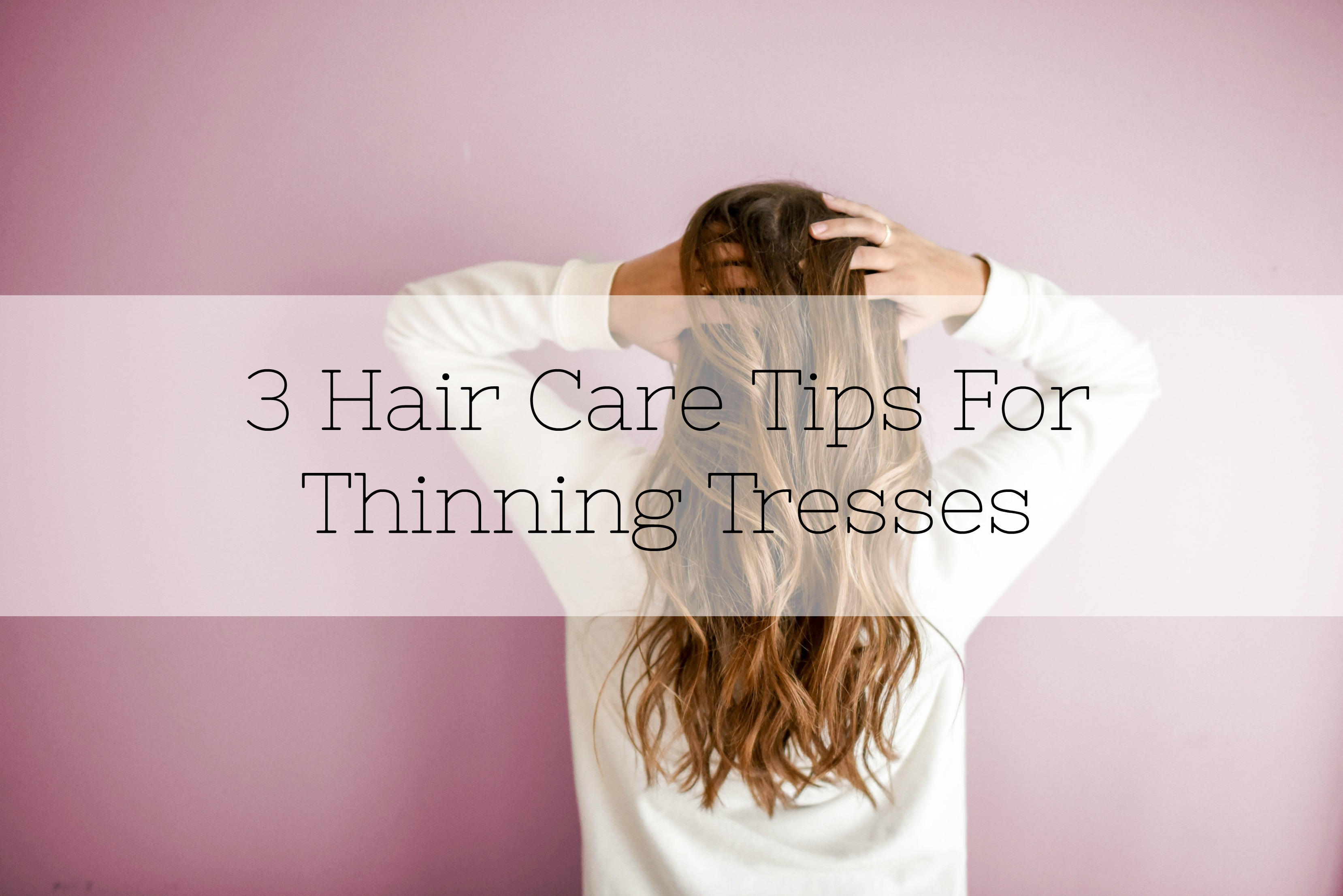 3 Hair Care Tips For Thinning Tresses