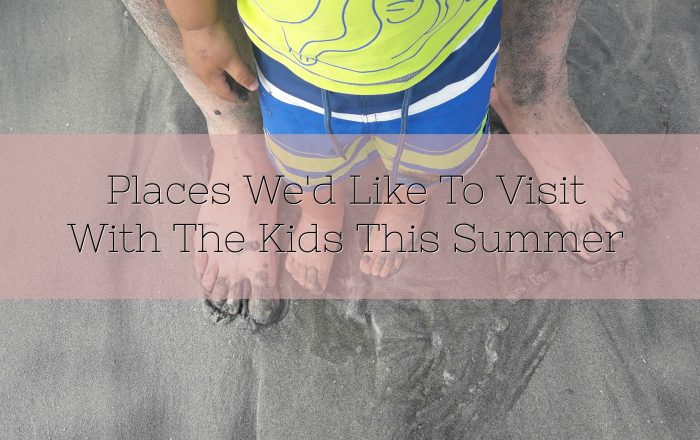 Places We'd Like To Visit With The Kids This Summer