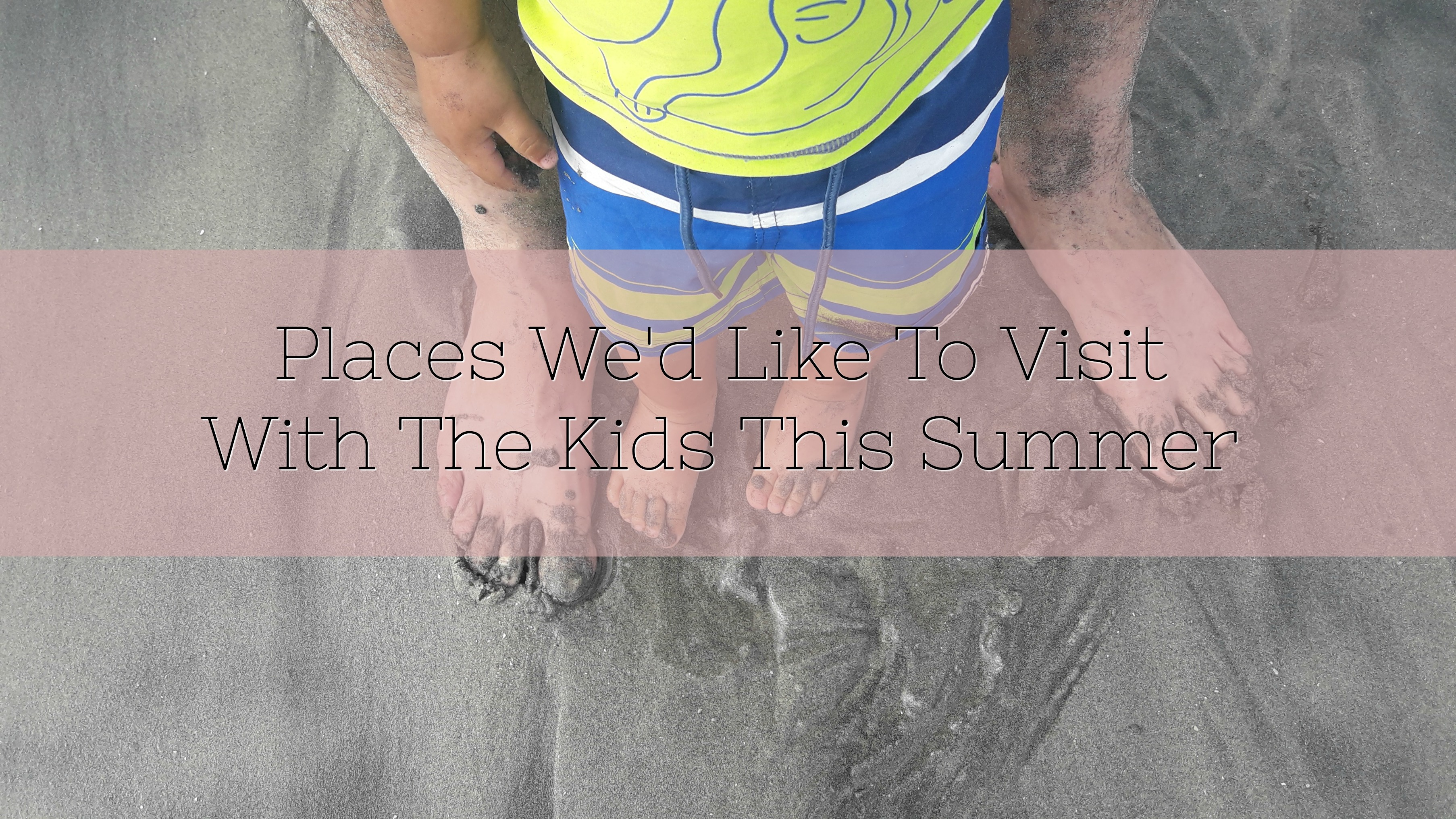 Places We'd Like To Visit With The Kids This Summer title