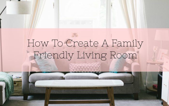 How To Create A Family-Friendly Living Room