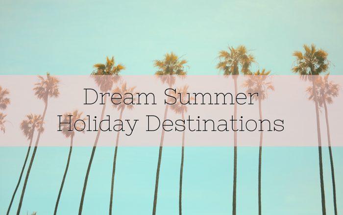 A Few Dream Summer Holiday Destinations