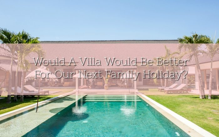 Would A Villa Would Be Better For Our Next Family Holiday?