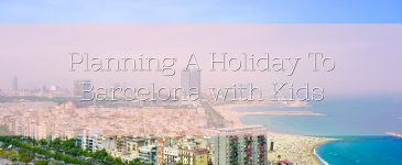 Planning A Holiday To Barcelona with Kids