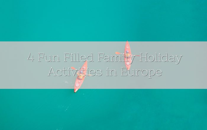 4 Fun Filled Family Holiday Activities in Europe