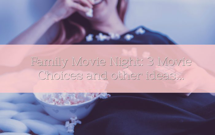 Family Movie Night: 3 Movie Choices and other ideas…