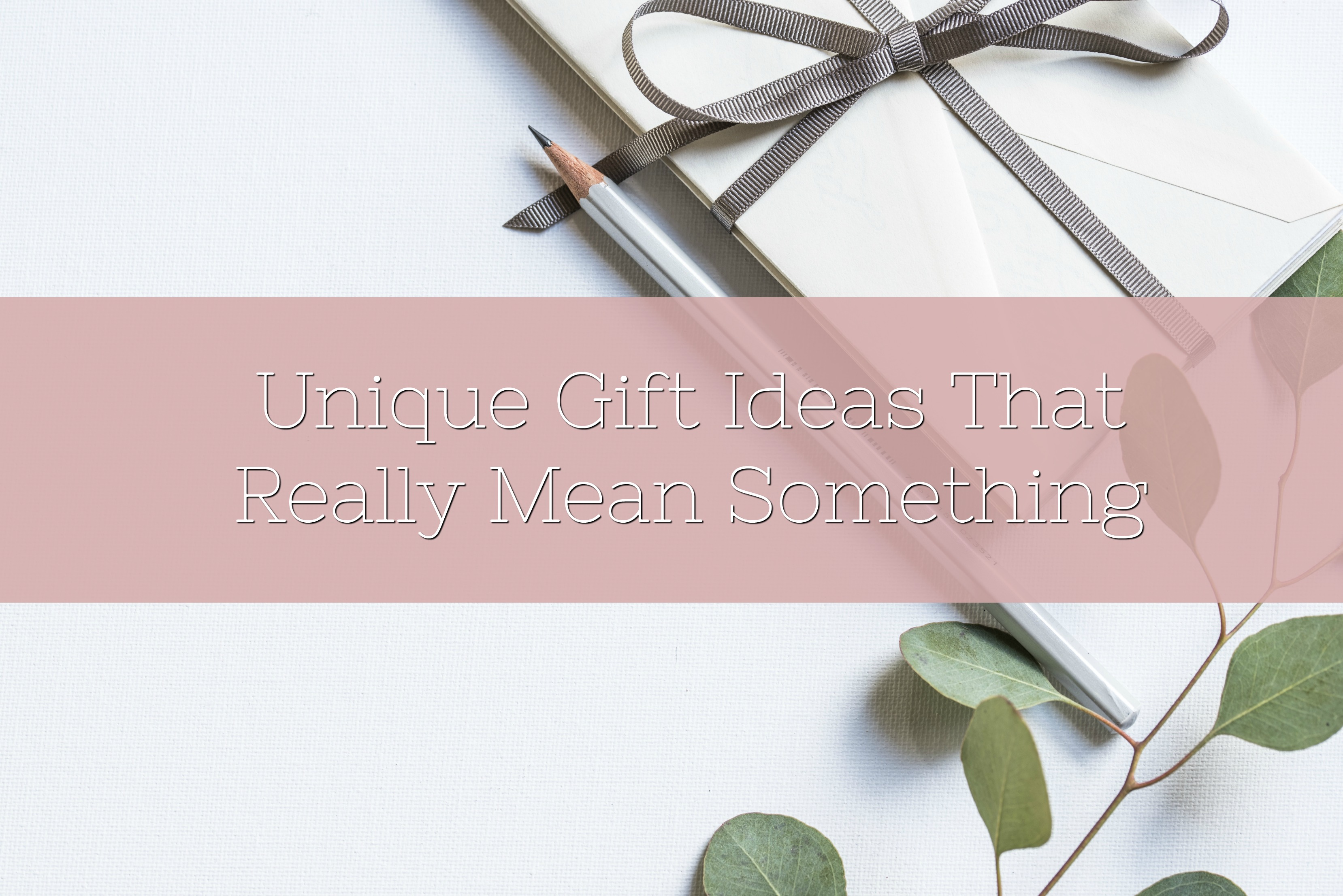 Unique Gift Ideas That Really Mean Something